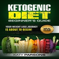 Ketogenic Diet Beginner's Guide: Your Weight Loss Journey is About to Begin! - Katy Parsons