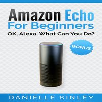 Amazon Echo for Beginners: OK, Alexa, What Can You Do? - Danielle Kinley