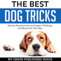 The Best Dog Tricks: Step by Step Activities to Engage, Challenge, and Bond with Your Dog - My Ebook Publishing House