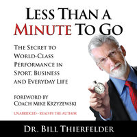 Less Than A Minute To Go: The Secret to World-Class Performance in Sport, Business and Everyday Life - Bill Thierfelder
