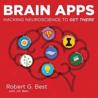 Brain Apps: Hacking Neuroscience To Get There - J.M. Best,Robert G. Best
