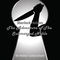 Sir Arthur Conan Doyle - Sherlock Holmes - The Adventure Of The Submerged Noble - Arthur Conan Doyle