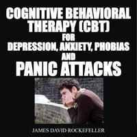 Cognitive Behavioral Therapy (CBT) For Depression, Anxiety, Phobias, and Panic Attacks - James David Rockefeller