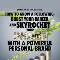 Personal Brand: How to Grow a Following, Boost your Career, and Skyrocket Your Income With a Powerful Personal Brand - James David Rockefeller