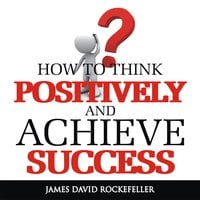 How To Think Positively and Achieve Success - James David Rockefeller