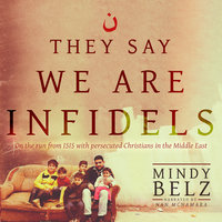 They Say We Are Infidels - On the Run from ISIS with Persecuted Christians in the Middle East - Mindy Belz