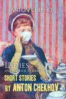 Short Stories by Anton Chekhov Volume 6: Ladies and Other Stories - Anton Chekhov