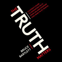 The Truth Matters - A Citizen's Guide to Separating Facts from Lies and Stopping Fake News in Its Tracks - Bruce Bartlett