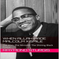 When Allah Made Malcolm X Smile: The Man, The Minister, The Shining Black Prince - Raymond Sturgis