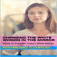 Changing the White Woman In the Mirror: Words to Empower Today's White Woman - Raymond Sturgis