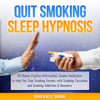 Quit Smoking Sleep Hypnosis: 30 Minute Positive Affirmations Guided Meditation to Help You Stop Smoking Forever, with Smoking Cessation, and Smoking Addiction & Recovery (Quit Smoking Series) - Mindfulness Training