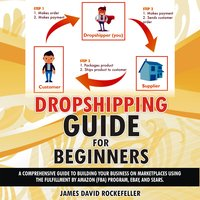 Dropshipping Guide for Beginners: A comprehensive guide to building your business on marketplaces using the Fulfillment by Amazon (FBA) program, eBay, and Sears - James David Rockefeller