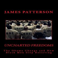 Uncharted Freedoms: The Obama Change and How Black Men Stop Believing - James Patterson