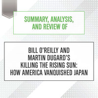 Summary, Analysis, and Review of Bill O'Reilly and Martin Dugard's Killing the Rising Sun - How America Vanquished Japan - Start Publishing Notes