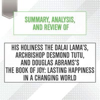 Summary, Analysis, and Review of His Holiness the Dalai Lama's, Archbishop Desmond Tutu, and Douglas Abrams's The Book of Joy - Lasting Happiness in a Changing World - Start Publishing Notes