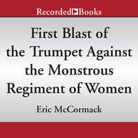First Blast of the Trumpet Against the Monstrous Regiment of Women - Eric McCormack