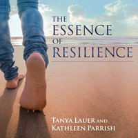 The Essence of Resilience: Stories of Triumph over Trauma - Kathleen Parrish,Tanya Lauer