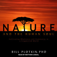 Nature and the Human Soul: Cultivating Wholeness and Community in a Fragmented World - Bill Plotkin