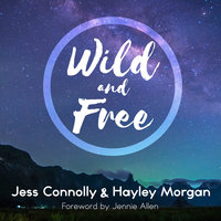 Wild and Free: A Hope-Filled Anthem for the Woman Who Feels She is Both Too Much and Never Enough - Hayley Morgan,Jess Connolly