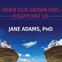When Our Grown Kids Disappoint Us: Letting Go of Their Problems, Loving Them Anyway, and Getting on with Our Lives - Jane Adams