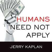 Humans Need Not Apply: A Guide to Wealth and Work in the Age of Artificial Intelligence - Jerry Kaplan