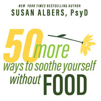 50 More Ways to Soothe Yourself Without Food: Mindfulness Strategies to Cope With Stress and End Emotional Eating - Susan Albers