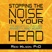 Stopping the Noise in Your Head: The New Way to Overcome Anxiety and Worry - Reid Wilson