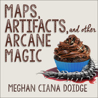 Maps, Artifacts, and Other Arcane Magic - Meghan Ciana Doidge
