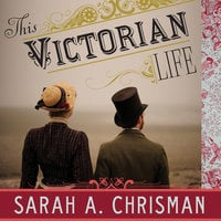 This Victorian Life: Modern Adventures in Nineteenth-Century Culture, Cooking, Fashion, and Technology - Sarah A. Chrisman