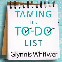 Taming the To-Do List: How to Choose Your Best Work Every Day - Glynnis Whitwer