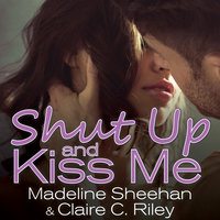 Shut Up and Kiss Me - Madeline Sheehan,Claire C. Riley