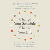 Change Your Schedule, Change Your Life - How to Harness the Power of Clock Genes to Lose Weight, Optimize Your Workout, and Finally Get a ... - Dr. Suhas Kshirsagar