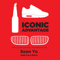 Iconic Advantage - Don't Chase the New, Innovate the Old - Soon Yu