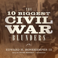 The 10 Biggest Civil War Blunders - Edward H. Bonekemper III