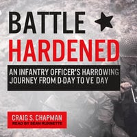 Battle Hardened: An Infantry Officer's Harrowing Journey from D-Day to V-E Day - Craig S. Chapman