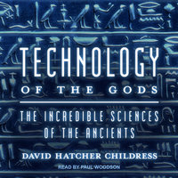 Technology of the Gods: The Incredible Sciences of the Ancients - David Hatcher Childress