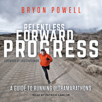 Relentless Forward Progress: A Guide to Running Ultramarathons - Bryon Powell