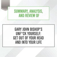 Summary, Analysis, and Review of Gary John Bishop's Unf*ck Yourself: Get Out of Your Head and Into Your Life - Start Publishing Notes