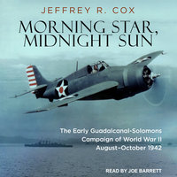 Morning Star, Midnight Sun: The Early Guadalcanal-Solomons Campaign of World War II August – October 1942 - Jeffrey R. Cox