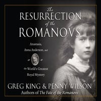 The Resurrection of the Romanovs: Anastasia, Anna Anderson, and the World's Greatest Royal Mystery - Greg King