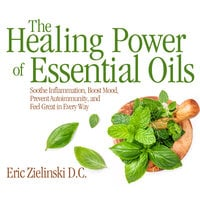 The Healing Power Of Essential Oils: Soothe Inflammation, Boost Mood, Prevent Autoimmunity, and Feel Great in Every Way - D.C. Eric Zielinski