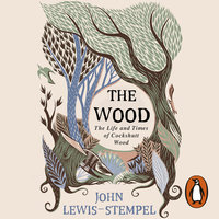 The Wood: The Life & Times of Cockshutt Wood - John Lewis-Stempel
