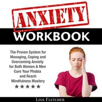 Anxiety Workbook: The Proven System for Managing, Coping and Overcoming Anxiety for Both Women & Men; Cure Your Phobia and Reach Mindfulness Mastery - Lisa Fletcher
