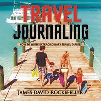 Travel Journaling: How to Write Extraordinary Travel Diaries - James David Rockefeller
