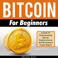 Bitcoin For Beginners: A Guide To Understanding Btc Cryptocurrency And Becoming A Crypto Expert - Michael Scott