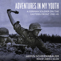 Adventures in My Youth: A German Soldier on the Eastern Front 1941-45 - Armin Scheiderbauer