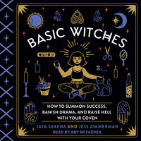 Basic Witches: How to Summon Success, Banish Drama, and Raise Hell with Your Coven - Jaya Saxena,Jess Zimmerman