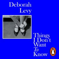 Things I Don't Want to Know - Deborah Levy