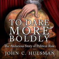 To Dare More Boldly: The Audacious Story of Political Risk - John C. Hulsman
