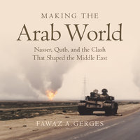 Making the Arab World: Nasser, Qutb, and the Clash That Shaped the Middle East - Fawaz A. Gerges